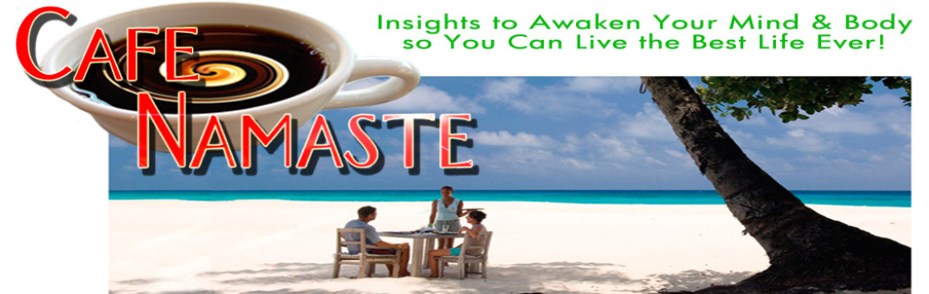 cafe namaste - Insights to awaken your mind & body so you can live the best life ever!